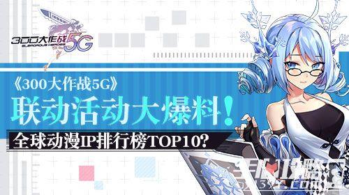 《300大作战5G》联动活动大爆料 全球动漫IP排行榜TOP10全都有1